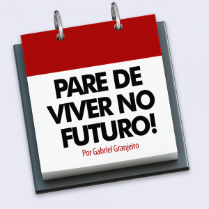 PARE de viver no FUTURO!