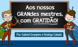 Carta aberta aos GRAN mestres: Feliz Dia do Professor!