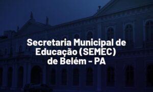 Concurso SEMEC Belém PA: inscrições prorrogadas. 379 vagas. SAIBA MAIS!