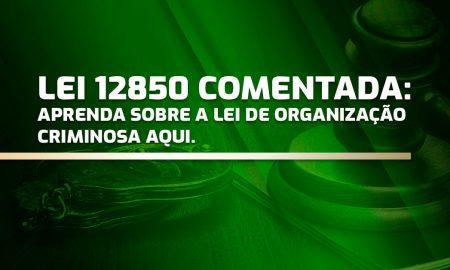 Lei 12850 comentada: aprenda sobre a Lei de Organização Criminosa aqui
