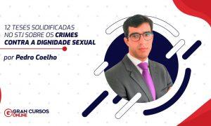 12 Teses solidificadas no STJ sobre os crimes contra a dignidade sexual