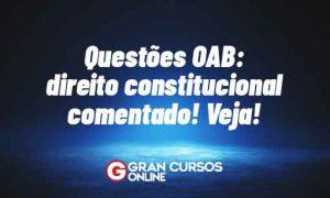 Questões OAB: Direito Constitucional comentado! Veja!