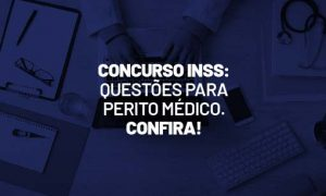 Concurso INSS: questões para Perito Médico. Confira!