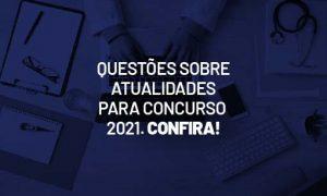 Questões sobre atualidades para concurso 2021. Confira!