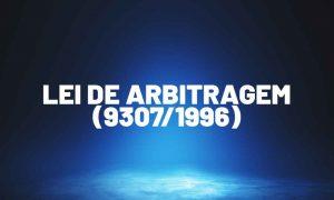 Entenda mais sobre a Lei de Arbitragem (9.307/1996)!