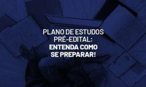 Plano de estudos pré-edital: entenda como se preparar!