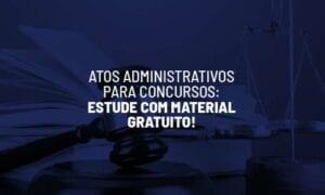 Atos Administrativos para concursos: estude com material gratuito!