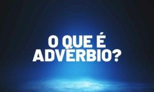 O que é advérbio? Tire agora as suas dúvidas com a nossa ajuda!