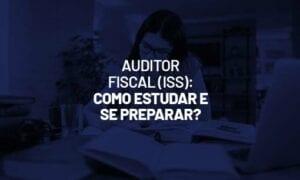 Auditor Fiscal (ISS): como estudar e se preparar com questões?