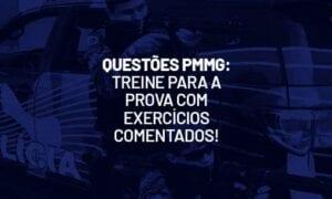 Questões PMMG: treine para a prova com exercícios comentados!