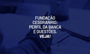 Fundação Cesgranrio: perfil da banca e questões. VEJA!