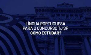 Concurso TJ SP: como estudar Língua Portuguesa? VEJA!