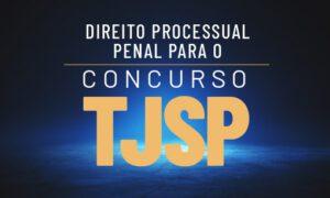 Concurso TJ SP: como estudar Direito Processual Penal?