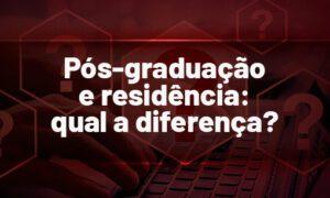 Pós-graduação e Residência: qual a diferença? VEJA!