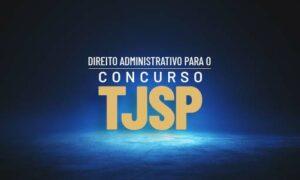 Concurso TJ SP Escrevente: como estudar Direito Administrativo?