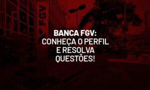 Banca FGV: conheça o perfil de cobrança e resolva questões!