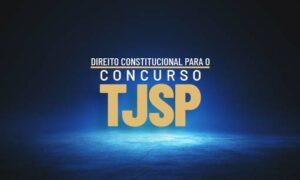 Concurso TJ SP Escrevente: como estudar Direito Constitucional?