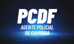 Concurso PCDF Agente de Custódia: autorizado. Saiba mais AQUI