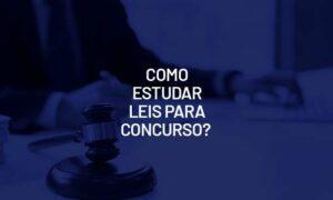 Como estudar leis para concurso? Confira as dicas!